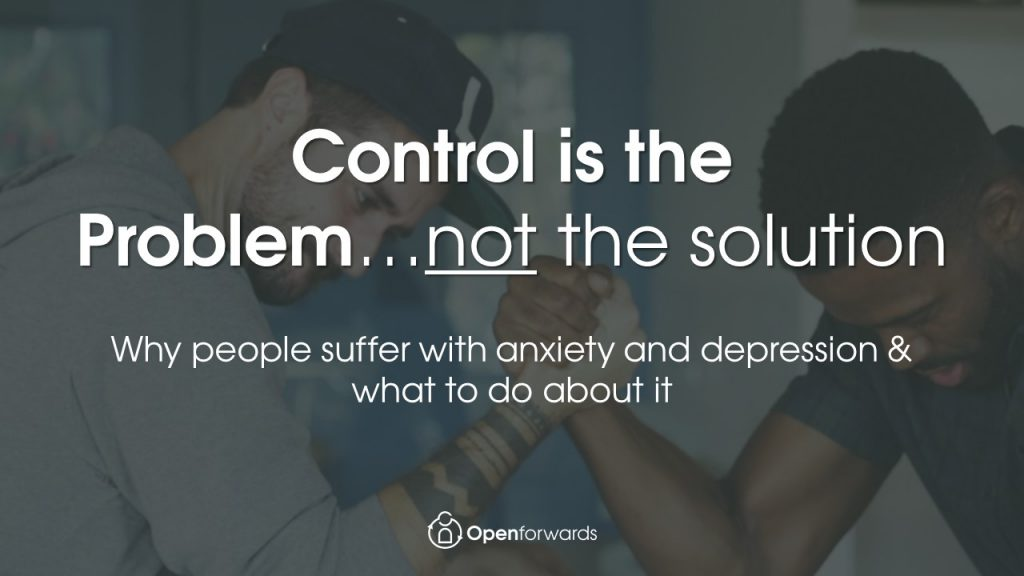 Control is the Problem, not the solution, anxiety depression